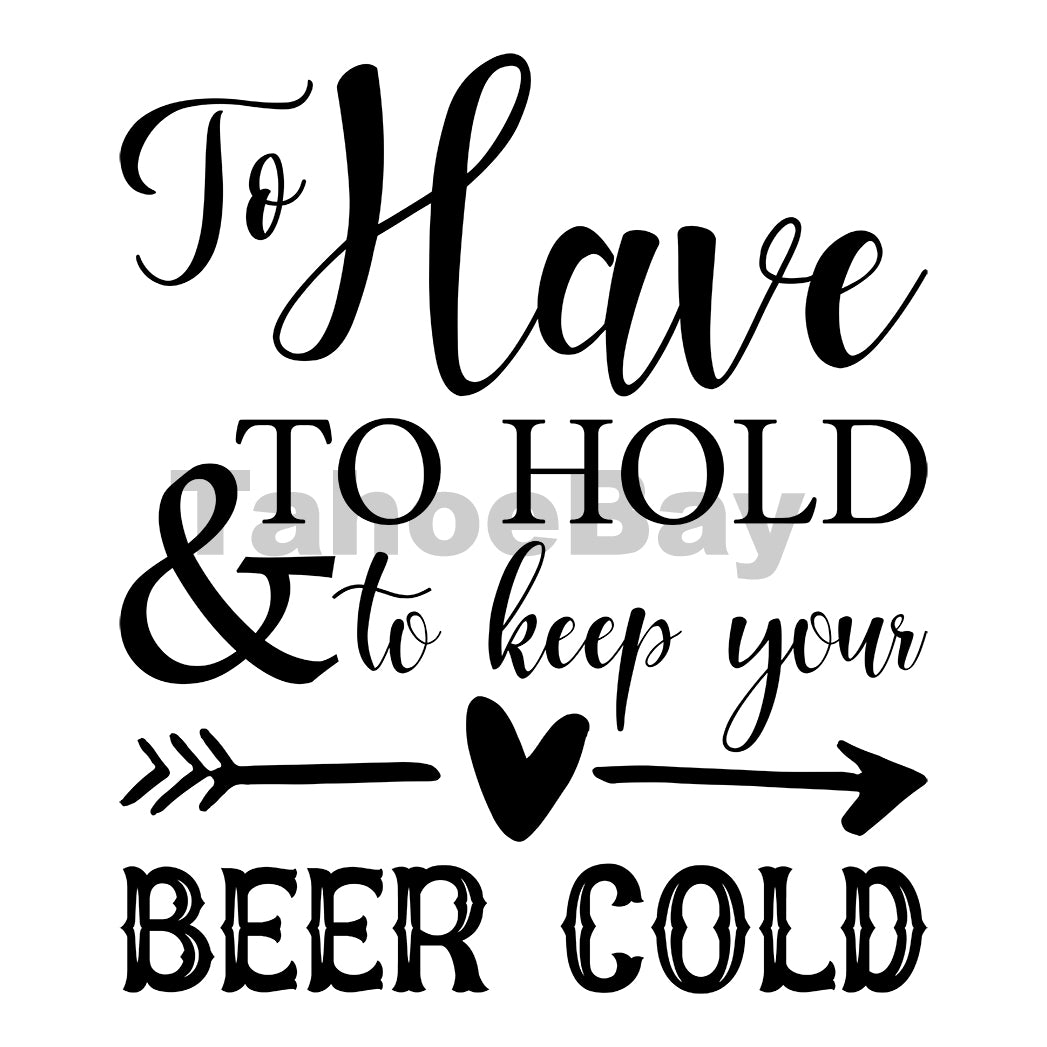 To Have To Hold and To Keep Your Beer Cold Can Cooler Graphic Design Files | SVG PNG