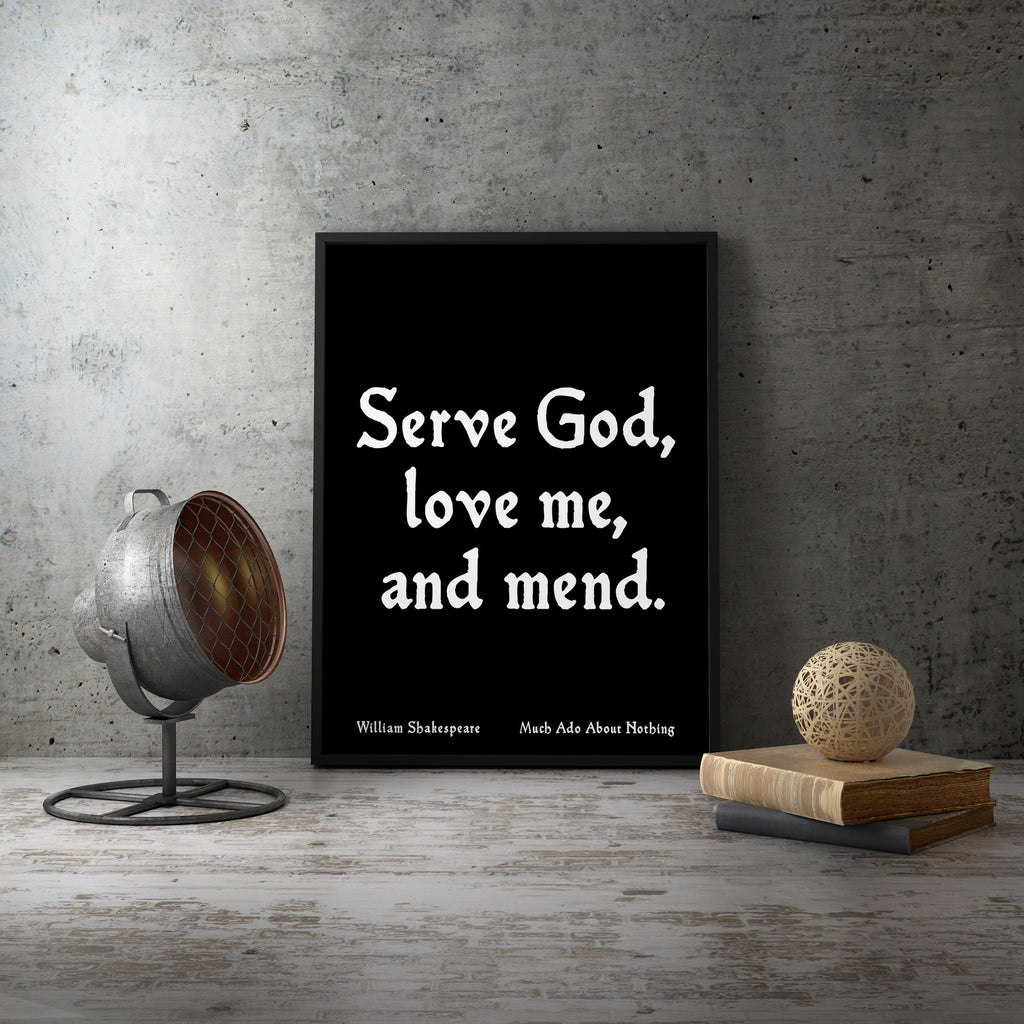 Shakespeare Print wall quote, William Shakespeare, Serve God Love me and mend, Much Ado About Nothing, black & white Unframed - BookQuoteDecor