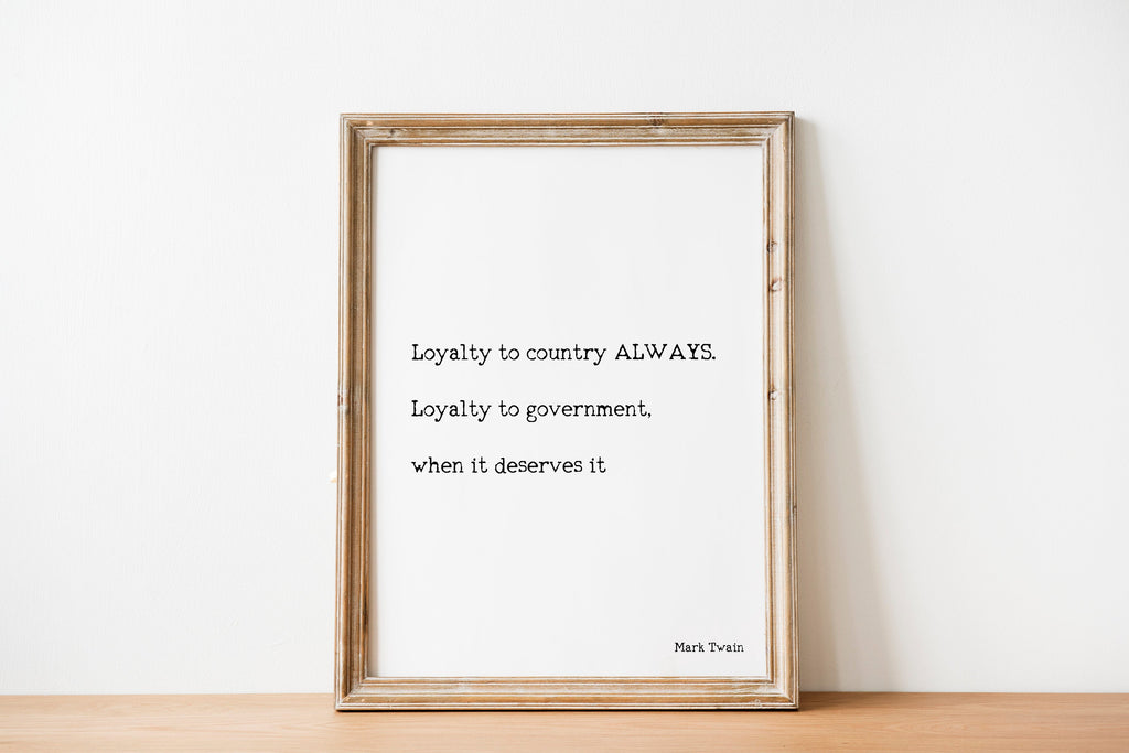 Loyalty to country ALWAYS. Loyalty to government, when it deserves it Mark Twain Political Quote Print, Unframed Black And White Art - BookQuoteDecor