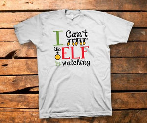 I Can't The Elf Is Watching Shirt