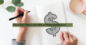 Three Easy Tips to Save BIG on Printer Ink Sydney