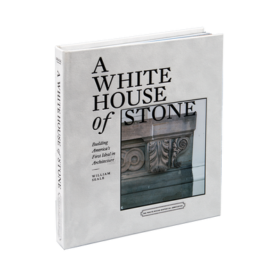 A White House of Stone: Building America's First Ideal in Architecture-Front Cover