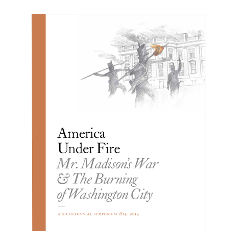 America Under Fire: Mr. Madison's War and the Burning of Washington City-Front Cover