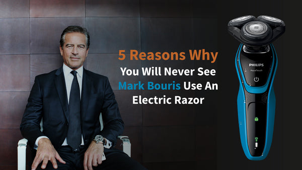 5 reasons why mark bouris avoids the electric razor