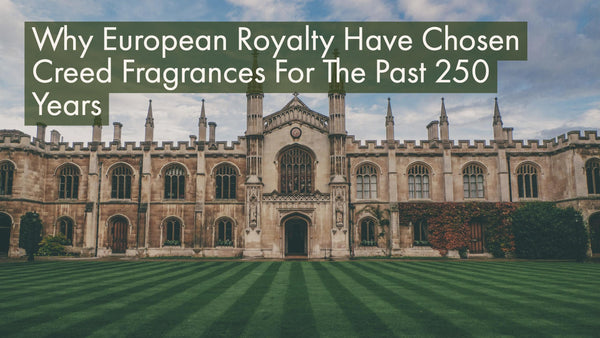 Why European Royalty Have Chosen Creed Fragrances For The Past 250 Years