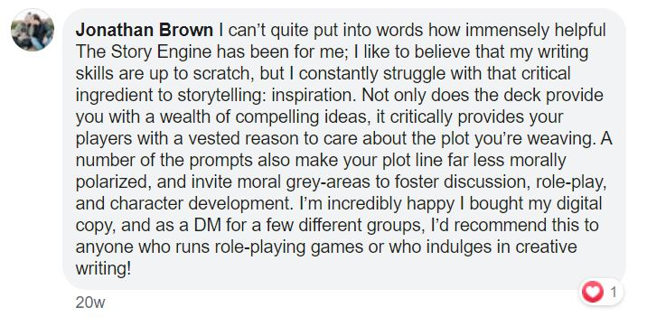 Testimonial for The Story Engine Deck: I can't quite put into words how immensely helpful The Story Engine has been for me; I like to believe that my writing skills are up to scratch, but I constantly struggle with that critical ingredient to storytelling: inspiration. Not only does the deck provide you with a wealth of compelling ideas, it critically provides your players with a vested reason to care about the plot you're weaving. A number of the prompts also make your plot line far less morally polarized, and invite moral grey-areas to foster discussion, role-play, and character development. I'm incredibly happy I bought my digital copy, and as a DM for a few different groups, I'd recommend this to anyone who runs role-playing games or who indulges in creative writing!
