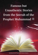 Famous but Unauthentic Stories from the Seerah of the Prophet Muhammad (PBUH) by Mohammed Thajammul Hussain Manna