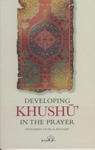 Developing Khushu In The Prayer by Muhammed Salih Al-Munajjid
