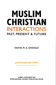 Muslim Christian Interactions Past, Present & Future by Yahya M.A. Ondigo