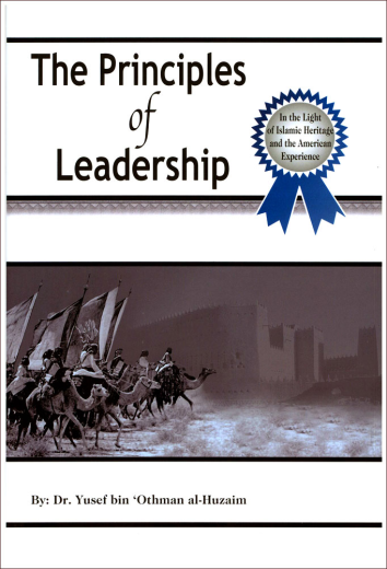 The Principles of Leadership - In the Light of Islamic Heritage and the American Experience by: Dr. Yusef bin Othman al-Huzaim