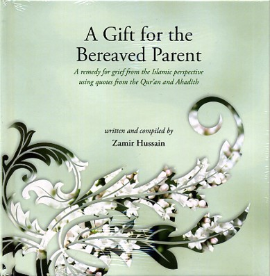 A Gift for the Bereaved Parent Compiled by Zamir Hussain