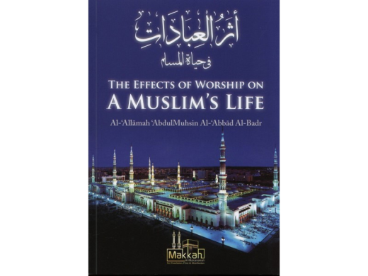 The Effects of Worship on a Muslims Life by Shaykh Abdul Muhsin al-Abbad