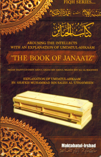 Arousing the Intellects with the Explanation of Umdatul-Ahkaam: The Book of Janaaiz By Shaykh Ibn Uthaymeen