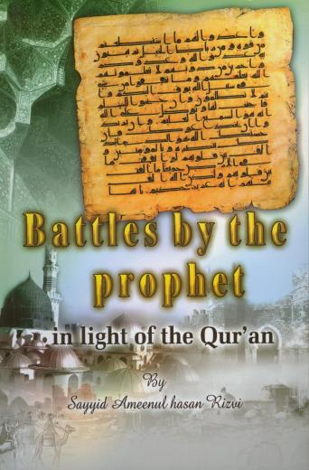 Battles By The Prophet in Light of the Quarn and Sunnah by Sayyid Ameenul Hasan Rizvi