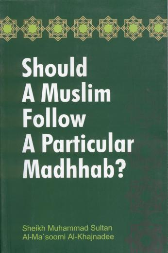 Should a Muslim Follow a Particular Madhhab by Shaykh Muhammed Sultan Al-Masoomi
