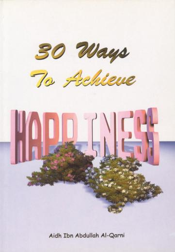 Thirty Ways To Achieve Happiness by Aidh Ibn Abdullah Al-Qarni