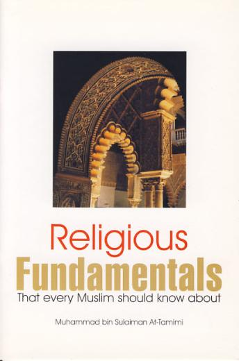 Religious Fundamentals (That Every Muslim Should Know About Islam) by Muhammad Bin Sulaiman At-Tamimi