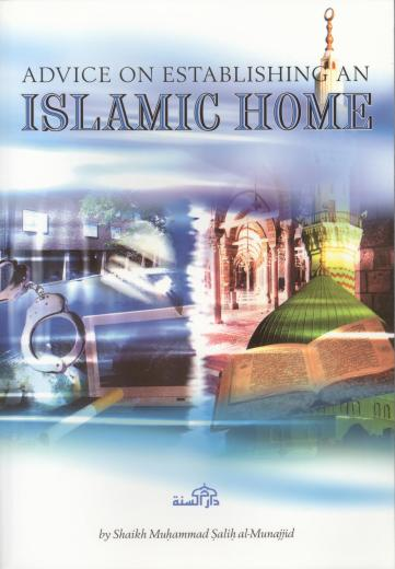 Advice on Establishing an Islamic Home by Shaykh Salih al-Munajid