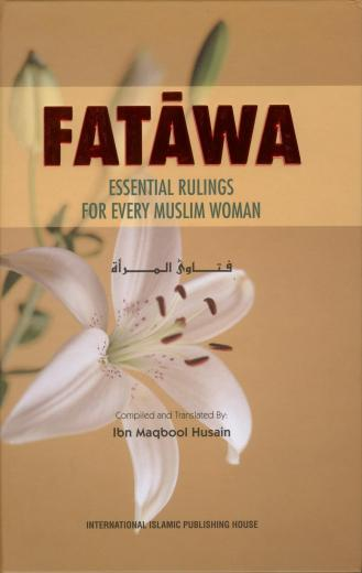 Fatawa Essential Rulings For Every Muslim Woman Compiled and Translated By: Ibn Maqbool Husain