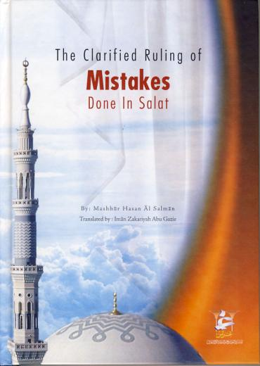 The Clarified Ruling of Mistakes Done in Salat by Shaykh Mashhur Hasan al Salman