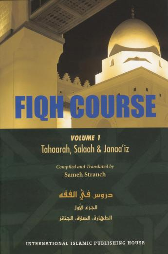 Fiqh Course - Volume 1 (Tahaarah Salaah and Janaa'iz) by Sameh Strauch