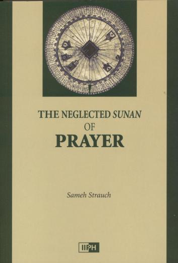 The Neglected Sunan of Prayer by Sameh Strauch