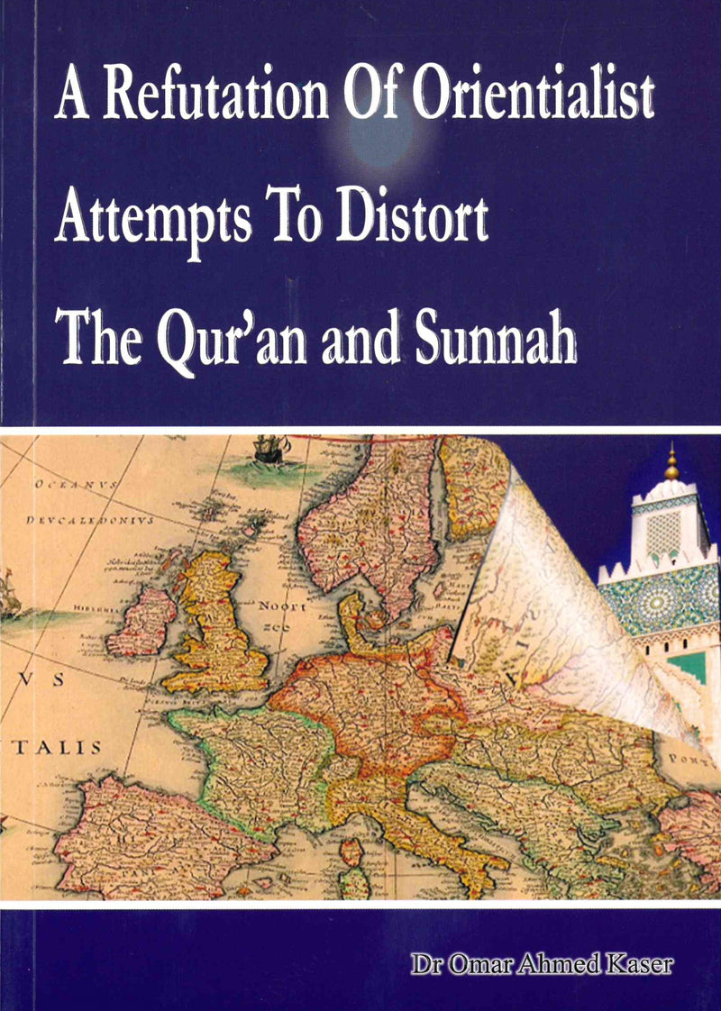 A Refutation of Orientalist Attempts To Distort The Quran and Sunnah by: Dr Omar Ahmed Kaser