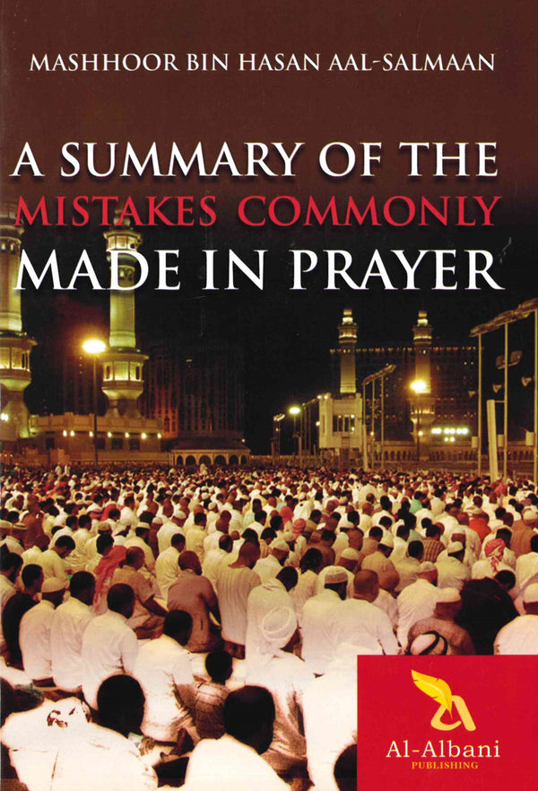 A Summary of the Mistakes Commonly Made in Prayer by Shaykh Mashhoor Bin Hasan Aal-Salmaan