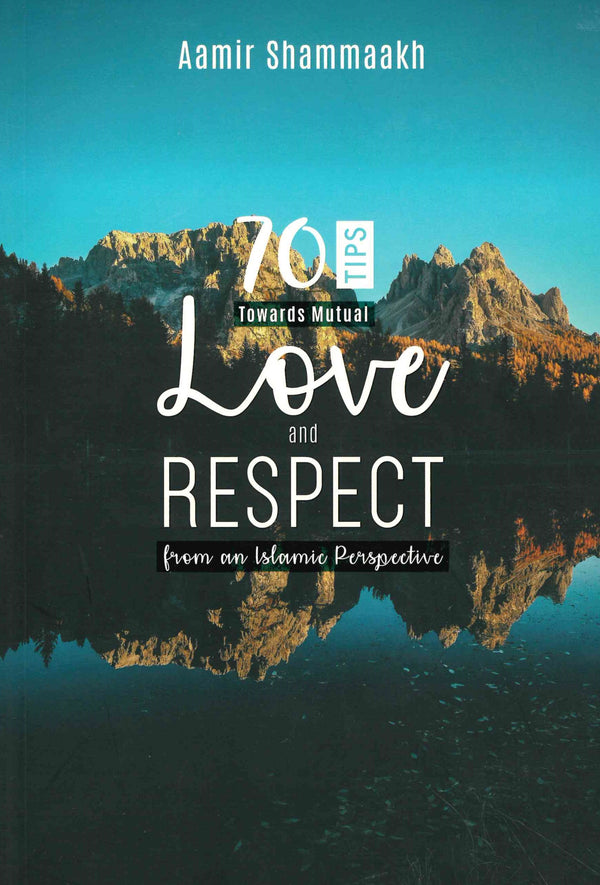 70 Tips towards Mutual Love and Respect from the Islamic Perspective by Aamir Shammaakh