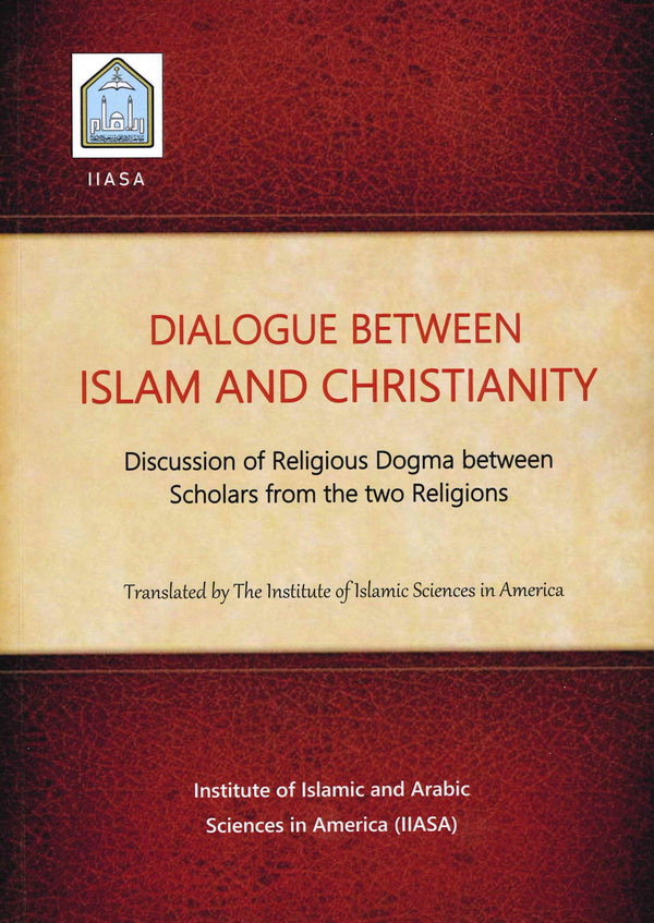 DIALOGUE BETWEEN ISLAM AND CHRISTIANITY - Discussion on Religious Dogma between Scholars from the two Religions Translated by the Institute of Islamic and Arabic Sciences in America