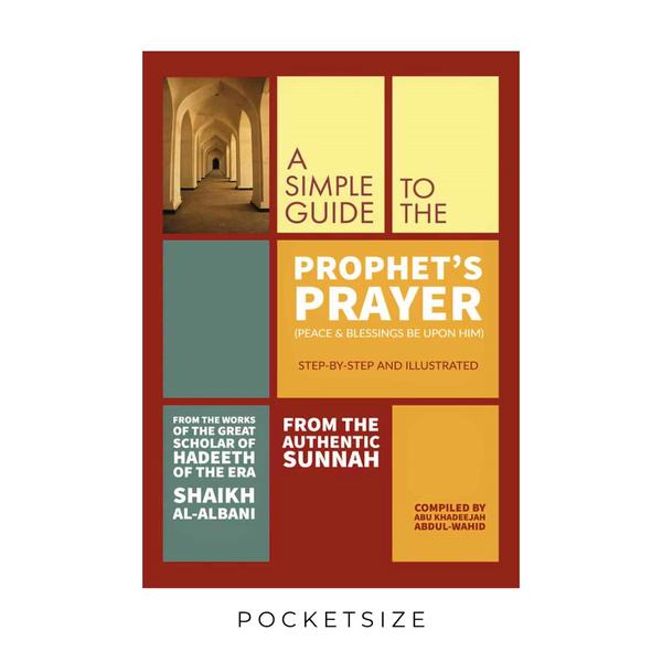 A Simple Guide to The Prophet's Prayer (PBUH) STEP-BY-STEP AND ILLUSTRATED From the works of the great scholar of Hadeeth of the Era Shaikh Al-Bani