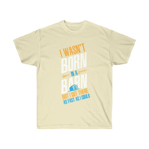 I Wasn't Born in a barn but i got there as fast as I could  - Tee Shirt