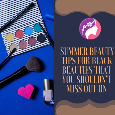 Summer Beauty Tips For Black Beauties That You Shouldn't Miss Out On