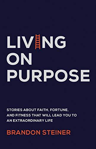 Living On Purpose: Stories about Faith, Fortune, and Fitness That Will Lead You to an Extraordinary Life
