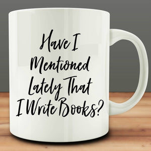 Have I Mentioned Lately That I Write Books Mug