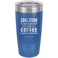 Education Is Important But Coffee Is More Importanter -Tumbler