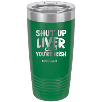 Shut Up Liver You're Fine Today You Are Irish - Tumbler