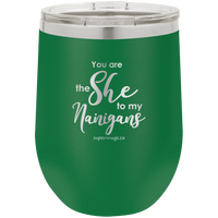 You Are The She To My Nanigans -Wine  glass