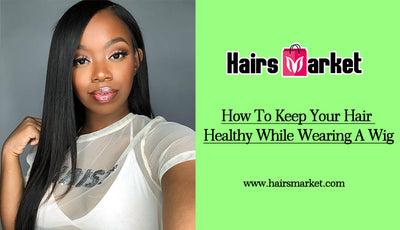 How To Keep Your Hair Healthy While Wearing A Wig