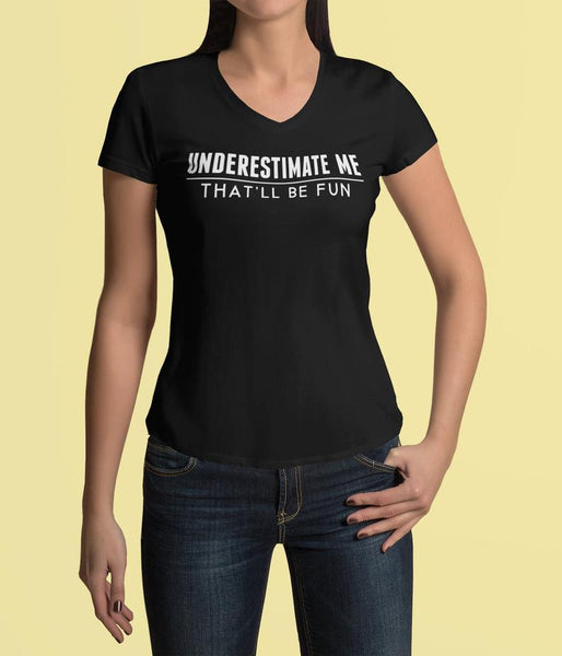Underestimate Me That'll Be Fun V Neck Tee Shirt - Pooky Noodles