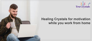 Healing Crystals for motivation while you work from home