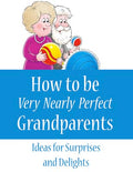 How to Be Very Nearly Perfect Grandparents