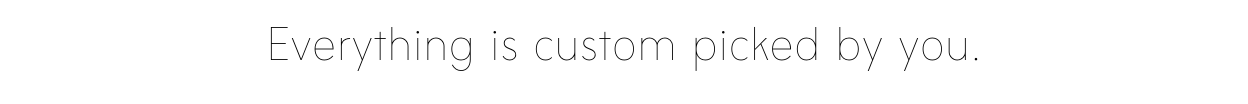Everything is custom picked by you.