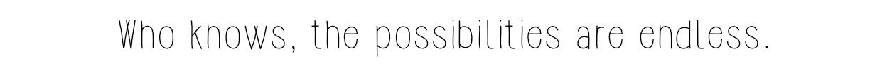 Who knows, the possibilities are endless.