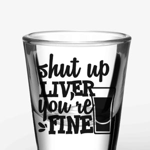 Funny Shot Glasses - Shut Up Liver, You're Fine (A Pair)