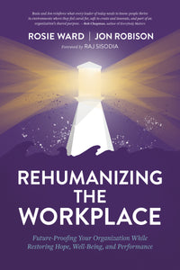 Rehumanizing the Workplace: Future-Proofing Your Organization While Restoring Hope, Well-Being, and Performance