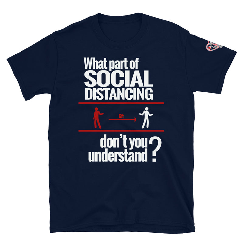 What part of SOCIAL DISTANCING don't you understand? (UNISEX T-Shirt)