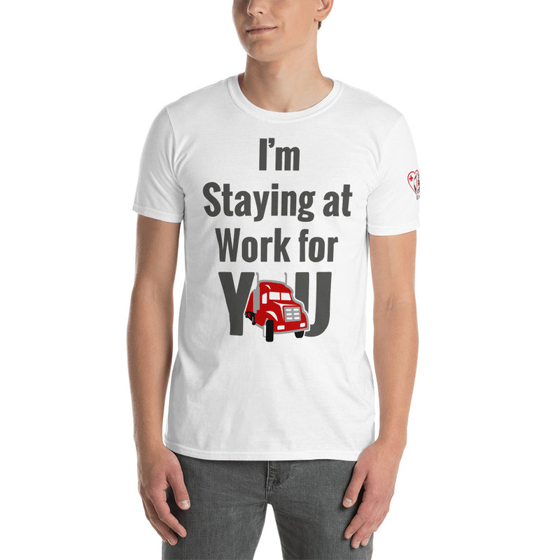 I'm Staying at Work for YOU -Trucker or Truck Driver/ Essential Worker (Unisex T-Shirt)