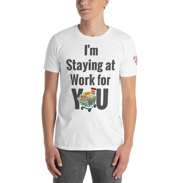 I'm Staying at Work for YOU - Grocery Store Clerk/Cashier/Stocker, etc. Essential Worker (Unisex T-Shirt)