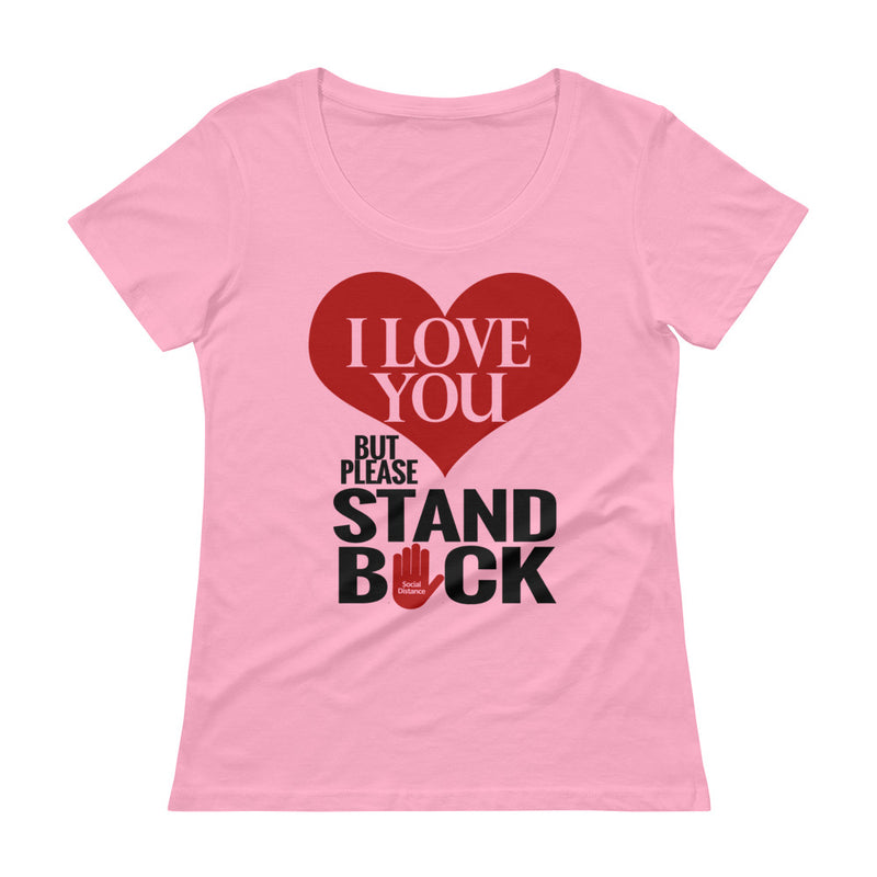 I Love you but Please Stand BACK - Social Distancing Shirt (Ladies' Scoop Neck T-Shirt)